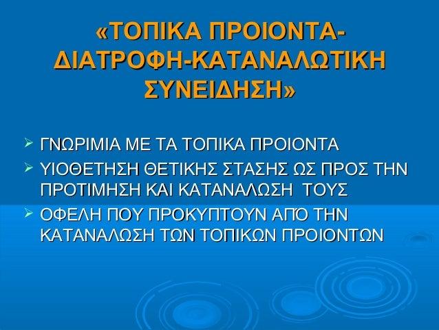«ΤΟΠΙΚΑ ΠΡΟΙΟΝΤΑ-«ΤΟΠΙΚΑ ΠΡΟΙΟΝΤΑ- ΔΙΑΤΡΟΦΗ-ΚΑΤΑΝΑΛΩΤΙΚΗΔΙΑΤΡΟΦΗ-ΚΑΤΑΝΑΛΩΤΙΚΗ ΣΥΝΕΙΔΗΣΗ»ΣΥΝΕΙΔΗΣΗ»  ΓΝΩΡΙΜΙΑ ΜΕ ΤΑ ΤΟΠΙΚΑ...