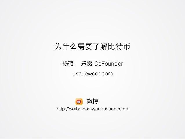 为什么需要了解⽐比特币 usa.lewoer.com 杨硕, 乐窝 CoFounder http://weibo.com/yangshuodesign 微博
