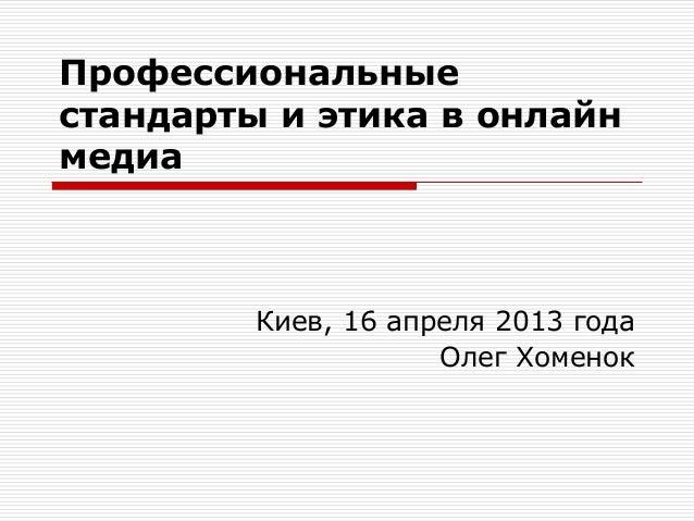 Профессиональные стандарты и этика в онлайн медиа Киев, 16 апреля 2013 года Олег Хоменок