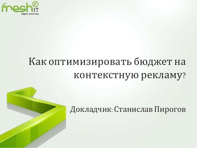 Как оптимизировать бюджет на контекстную рекламу? Докладчик:Станислав Пирогов