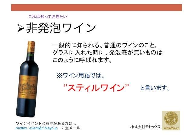 これは知っておきたい !非発泡ワイン 一般的に知られる、普通のワインのこと。 グラスに入れた時に、発泡感が無いものは このように呼ばれます。 ※ワイン用語では、 ''スティルワイン'' と言います。 株式会社モトックス ワインイベントに興...