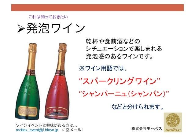 これは知っておきたい !発泡ワイン 乾杯や食前酒などの シチュエーションで楽しまれる 発泡感のあるワインです。 ※ワイン用語では、 ''スパークリングワイン'' などと分けられます。 株式会社モトックス ''シャンパーニュ(シャンパン)'...