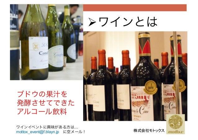 !ワインとは ブドウの果汁を 発酵させてできた アルコール飲料 株式会社モトックス ワインイベントに興味がある方は… mottox_event@f.blayn.jpに空メール!