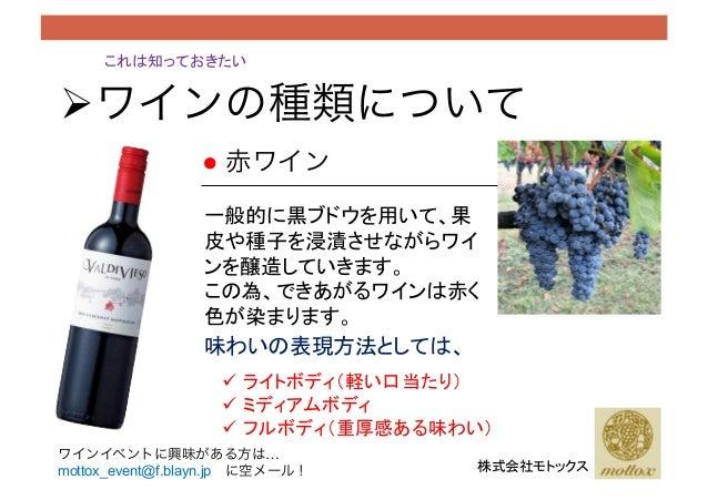 !ワインの種類について これは知っておきたい 株式会社モトックス ● 赤ワイン 一般的に黒ブドウを用いて、果 皮や種子を浸漬させながらワイ ンを醸造していきます。 この為、できあがるワインは赤く 色が染まります。 味わいの表現方法としては...