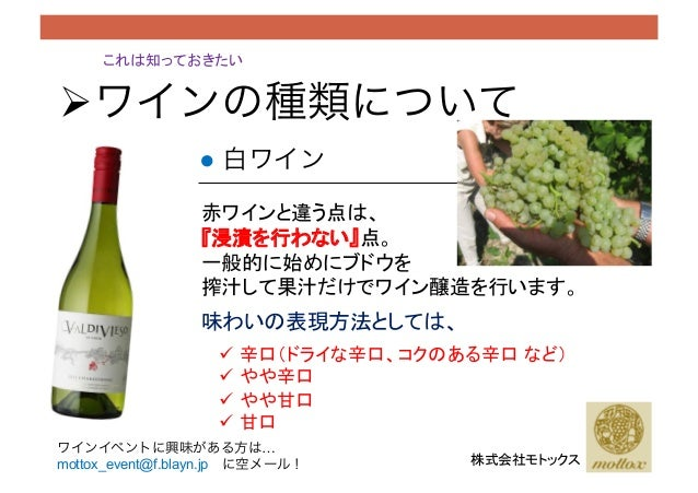 """これは知っておきたい 株式会社モトックス ● 白ワイン !ワインの種類について 赤ワインと違う点は、 『浸漬を行わない』点。 一般的に始めにブドウを 搾汁して果汁だけでワイン醸造を行います。 味わいの表現方法としては、 """" 辛口(ドライ..."""