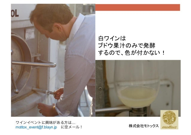 株式会社モトックス 白ワインは ブドウ果汁のみで発酵 するので、色が付かない! ワインイベントに興味がある方は… mottox_event@f.blayn.jpに空メール!