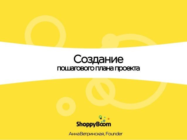 Создание пошаговогопланапроекта Анна  Ветринская,Founder