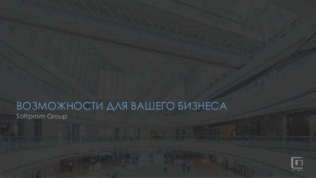 ВОЗМОЖНОСТИ ДЛЯ ВАШЕГО БИЗНЕСА Softprom Group