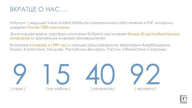 ВКРАТЦЕ О НАС … Softprom   ведущий Value Added Distributor программного обеспечения в СНГ, которому доверяют более 1000 па...