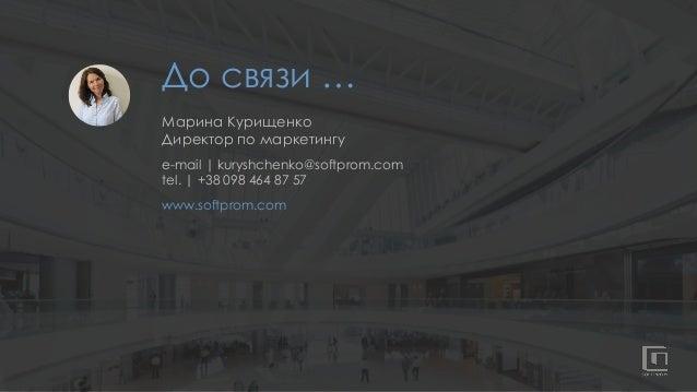 До связи … Марина Курищенко Директор по маркетингу e-mail   kuryshchenko@softprom.com tel.   +38 098 464 87 57 www.softpro...
