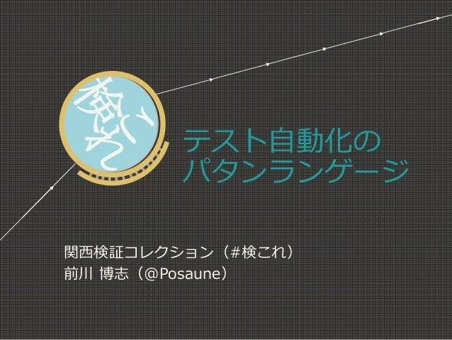 テスト自動化の パタンランゲージ 関西検証コレクション(#検これ) 前川 博志(@Posaune)