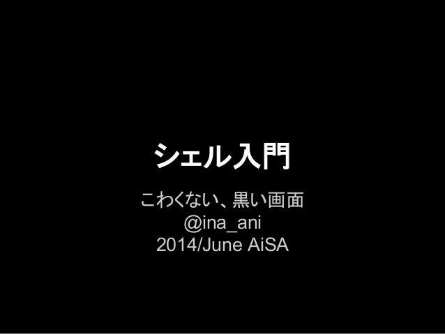 シェル入門 こわくない、黒い画面 @ina_ani 2014/June AiSA
