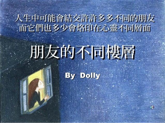 朋友的不同樓層朋友的不同樓層 By DollyBy Dolly 人生中可能會結交許許多多不同的朋友人生中可能會結交許許多多不同的朋友 而它們也多少會烙印在心靈不同層面而它們也多少會烙印在心靈不同層面