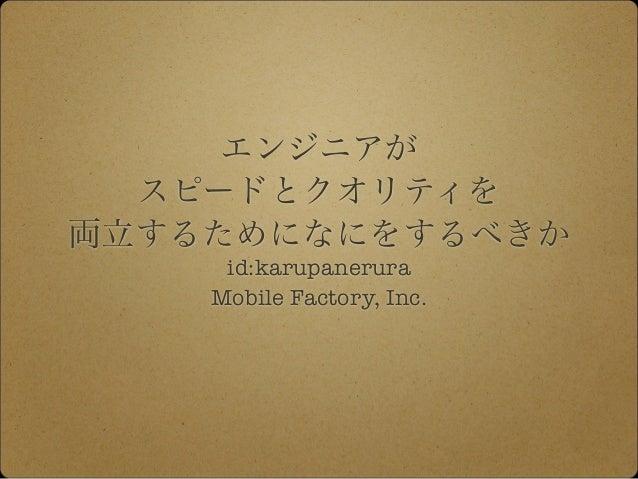 エンジニアが スピードとクオリティを 両立するためになにをするべきか id:karupanerura Mobile Factory, Inc.