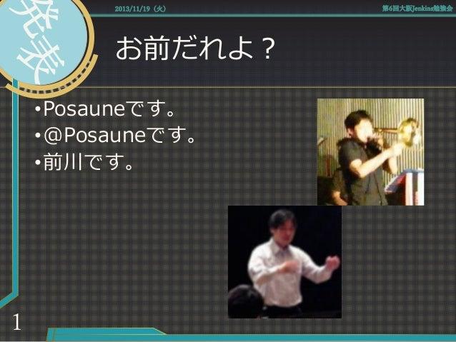 お前だれよ? •Posauneです。 •@Posauneです。 •前川です。 2013/11/19(火) 第6回大阪Jenkins勉強会 1