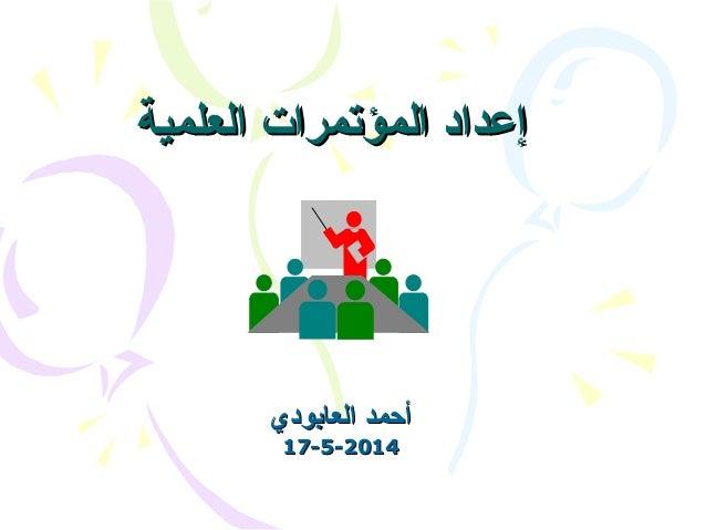 العلمية المؤتمرات إعدادالعلمية المؤتمرات إعداد العابودي أحمدالعابودي أحمد 17-5-201417-5-2014