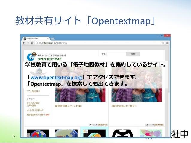 教材共有サイト「Opentextmap」 学校教育で用いる「電子地図教材」を集約しているサイト。 「www.opentextmap.org」でアクセスできます。 「Opentextmap」を検索しても出てきます。 13