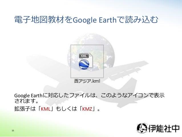 電子地図教材をGoogle Earthで読み込む Google Earthに対応したファイルは、このようなアイコンで表示 されます。 拡張子は「KML」もしくは「KMZ」。 15