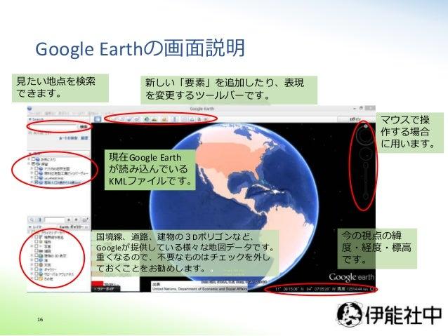 Google Earthの画面説明 16 現在Google Earth が読み込んでいる KMLファイルです。 国境線、道路、建物の3Dポリゴンなど、 Googleが提供している様々な地図データです。 重くなるので、不要なものはチェックを外し ...