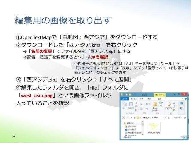 編集用の画像を取り出す ①OpenTextMapで「白地図:西アジア」をダウンロードする ②ダウンロードした「西アジア.kmz」を右クリック →「名前の変更」でファイル名を「西アジア.zip」にする →警告「拡張子を変更すると~」はOKを選択 ...
