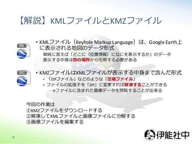 【解説】KMLファイルとKMZファイル • KMLファイル(Keyhole Markup Language)は、Google Earth上 に表示される地図のデータ形式 単純に言えば「どこに(位置情報)になにを表示するか」のデータ 表示する中身...