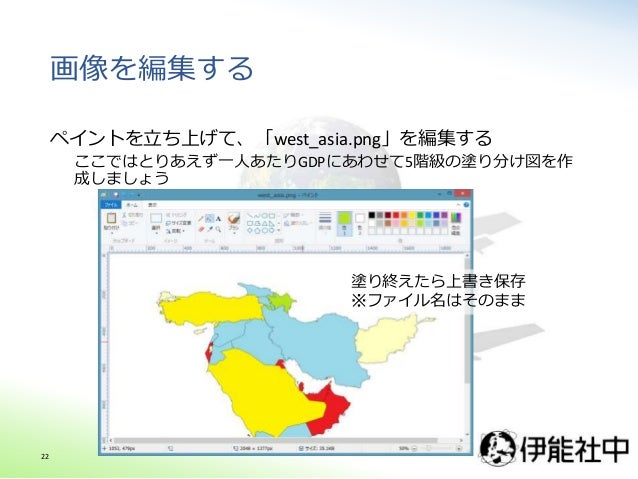 画像を編集する ペイントを立ち上げて、「west_asia.png」を編集する ここではとりあえず一人あたりGDPにあわせて5階級の塗り分け図を作 成しましょう 塗り終えたら上書き保存 ※ファイル名はそのまま 22
