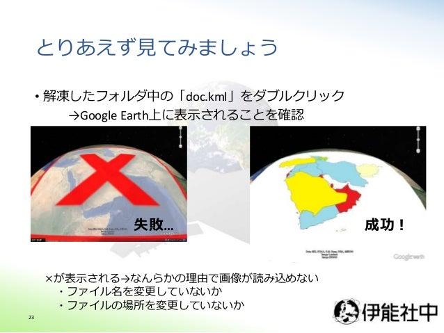 とりあえず見てみましょう • 解凍したフォルダ中の「doc.kml」をダブルクリック →Google Earth上に表示されることを確認 成功! ×が表示される→なんらかの理由で画像が読み込めない ・ファイル名を変更していないか ・ファイルの場...