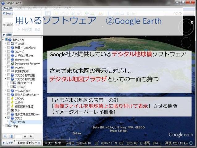 用いるソフトウェア ②Google Earth 9 「さまざまな地図の表示」の例 「画像ファイルを地球儀上に貼り付けて表示」させる機能 (イメージオーバーレイ機能) Google社が提供しているデジタル地球儀ソフトウェア さまざまな地図の表示に...