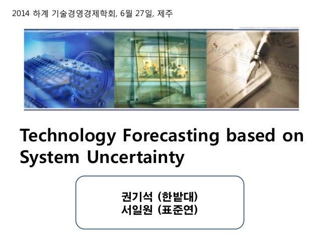 2014 하계 기술경영경제학회, 6월 27일, 제주 Technology Forecasting based on System Uncertainty 권기석 (한밭대) 서일원 (표준연)