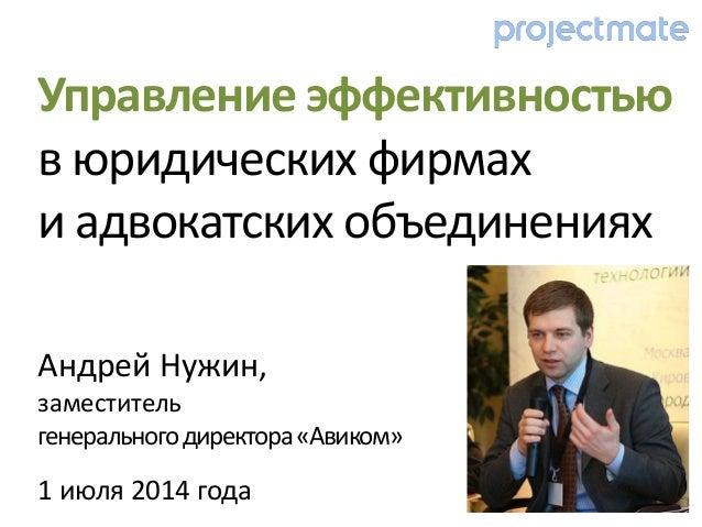 Андрей Нужин, заместитель генеральногодиректора«Авиком» 1 июля 2014 года Управление эффективностью в юридических фирмах и ...