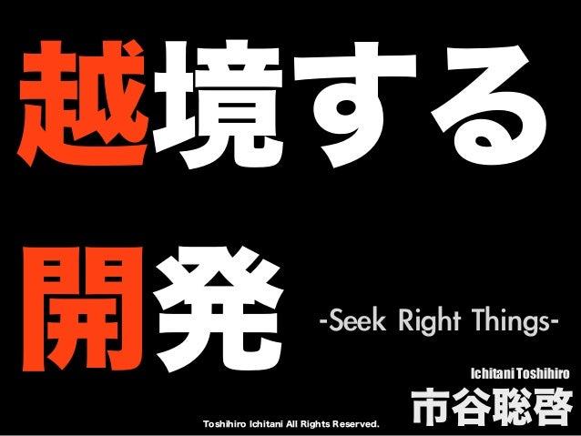 Toshihiro Ichitani All Rights Reserved. 越境する 開発 Ichitani Toshihiro 市谷聡啓 -Seek Right Things-