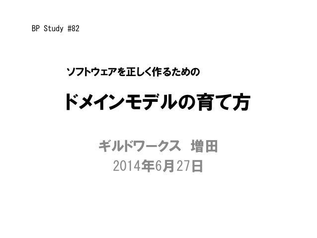 ドメインモデルの育て方 ギルドワークス 増田 2014年6月27日 ソフトウェアを正しく作るための BP Study #82