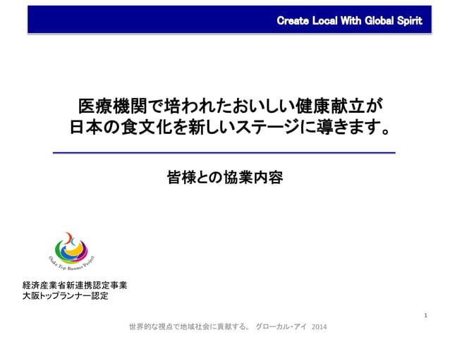 1  経済産業省新連携認定事業  大阪トップランナー認定  医療機関で培われたおいしい健康献立が  日本の食文化を新しいステージに導きます。  皆様との協業内容  世界的な視点で地域社会に貢献する。 グローカル・アイ 2014