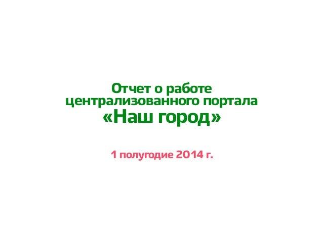 1 полугодие 2014 г. Отчет о работе централизованного портала «Наш город»