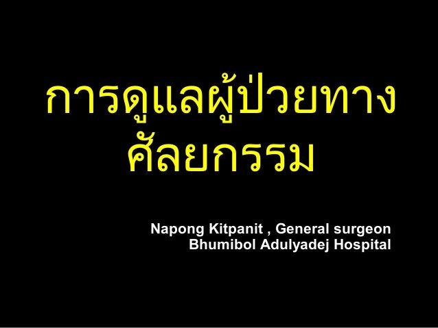 การดูแลผู้ป่วยทางการดูแลผู้ป่วยทาง ศัลยกรรมศัลยกรรม Napong Kitpanit , General surgeonNapong Kitpanit , General surgeon Bhu...