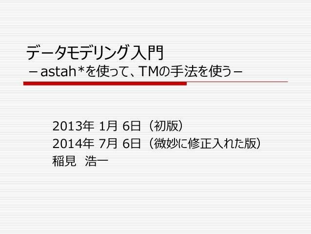 データモデリング入門 -astah*を使って、TMの手法を使う- 2013年 1月 6日(初版) 2014年 7月 6日(微妙に修正入れた版) 稲見 浩一