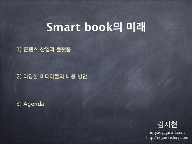 Smart book의 미래 1) 콘텐츠 산업과 플랫폼 !  2) 다양한 미디어들의 대응 방안 ! 3) Agenda 김지현 ioojoo@gmail.com http://oojoo.tistory.com