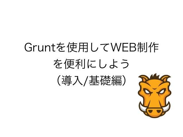Gruntを使用してWEB制作 を便利にしよう (導入/基礎編)
