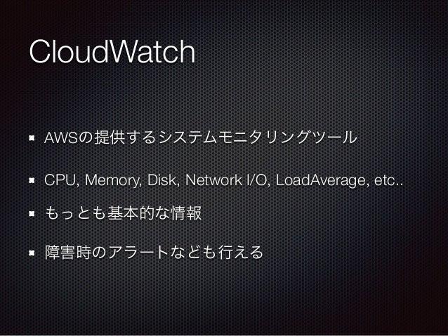 CloudWatch AWSの提供するシステムモニタリングツール CPU, Memory, Disk, Network I/O, LoadAverage, etc.. もっとも基本的な情報 障害時のアラートなども行える