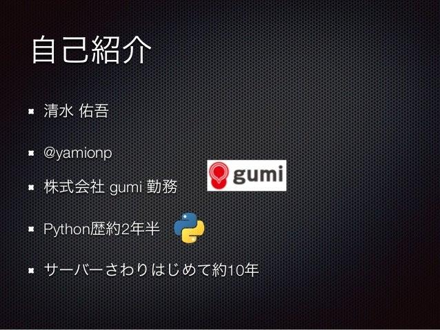 自己紹介 清水 佑吾 @yamionp 株式会社 gumi 勤務 Python歴約2年半 サーバーさわりはじめて約10年