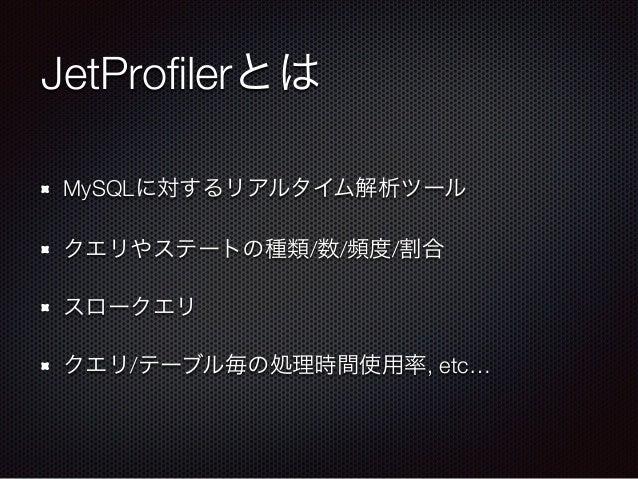 JetProfilerとは MySQLに対するリアルタイム解析ツール クエリやステートの種類/数/頻度/割合 スロークエリ クエリ/テーブル毎の処理時間使用率, etc…