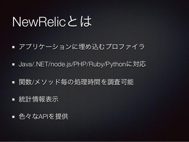 NewRelicとは アプリケーションに埋め込むプロファイラ Java/.NET/node.js/PHP/Ruby/Pythonに対応 関数/メソッド毎の処理時間を調査可能 統計情報表示 色々なAPIを提供