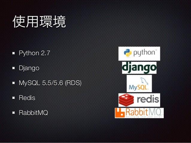 使用環境 Python 2.7 Django MySQL 5.5/5.6 (RDS) Redis RabbitMQ