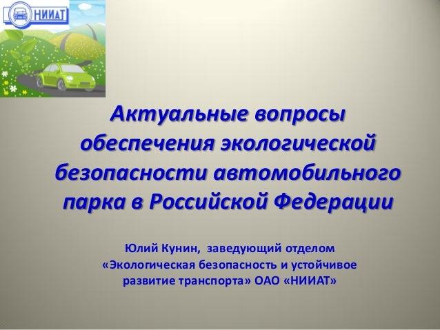 Актуальные вопросы обеспечения экологической безопасности автомобильного парка в Российской Федерации Юлий Кунин, заведующ...
