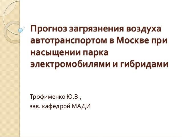 Прогноз загрязнения воздуха автотранспортом в Москве при насыщении парка электромобилями и гибридами Трофименко Ю.В., зав....
