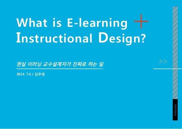 What is E-learning Instructional Design? 현실 이러닝 교수설계자가 진짜로 하는 일 2014. 7.4 / 김주영 EPISODE05