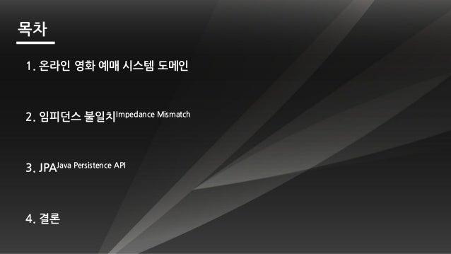 2. 임피던스 불일치Impedance Mismatch 목차 3. JPAJava Persistence API 1. 온라인 영화 예매 시스템 도메인 4. 결롞
