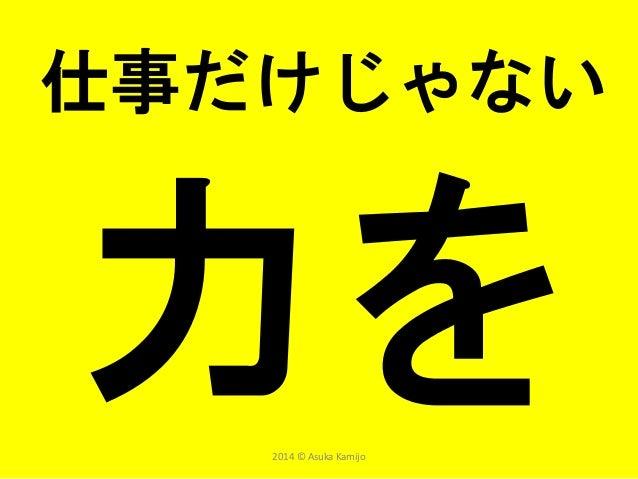 仕事だけじゃない 2014 © Asuka Kamijo