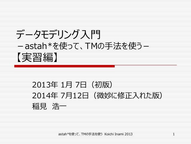 データモデリング入門 -astah*を使って、TMの手法を使う- 【実習編】 2013年 1月 7日(初版) 2014年 7月12日(微妙に修正入れた版) 稲見 浩一 astah*を使って、TMの手法を使う Koichi Inami 2013 1