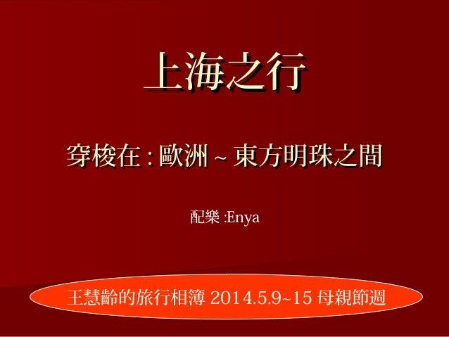 上海之行上海之行 穿梭在穿梭在 :: 歐洲歐洲 ~~ 東方明珠之間東方明珠之間 王慧齡的旅行相簿 2014.5.9~15 母親節週 配樂 :Enya